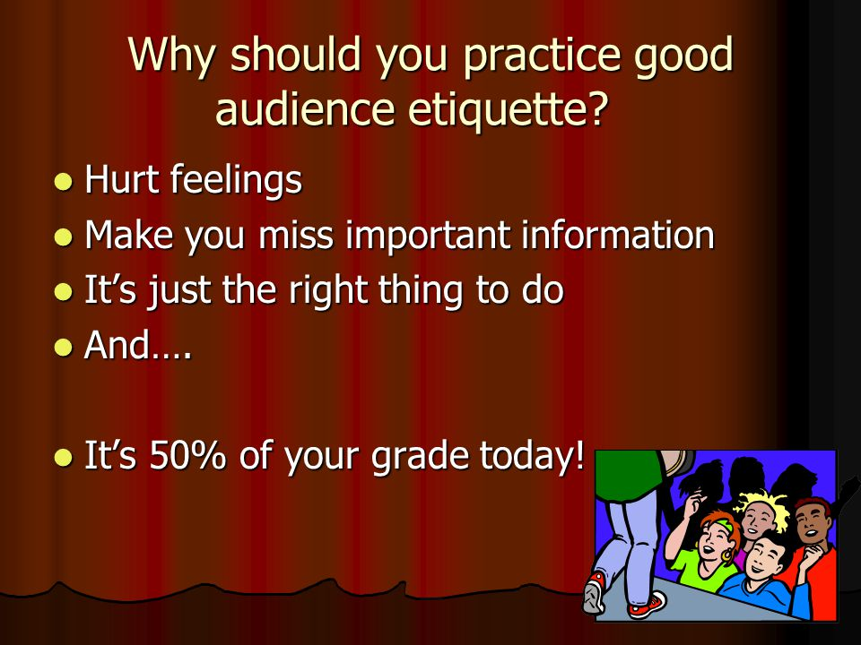 Why should you practice good audience etiquette.