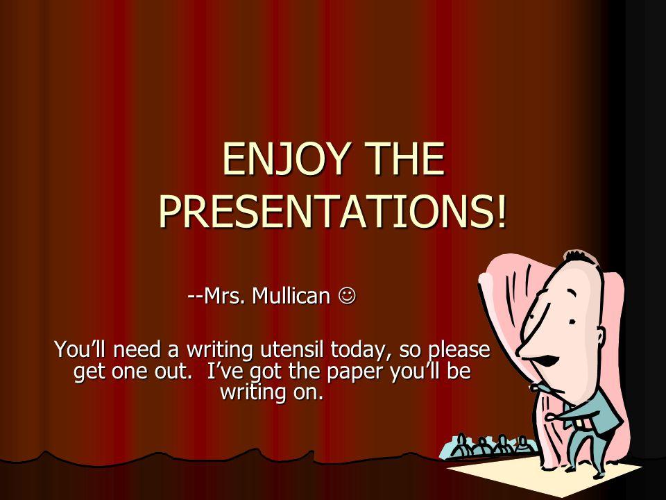 ENJOY THE PRESENTATIONS. --Mrs. Mullican --Mrs.