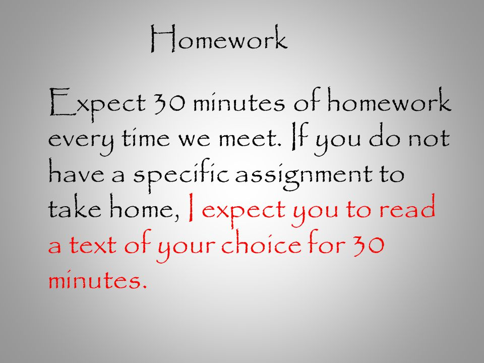 Homework Expect 30 minutes of homework every time we meet.