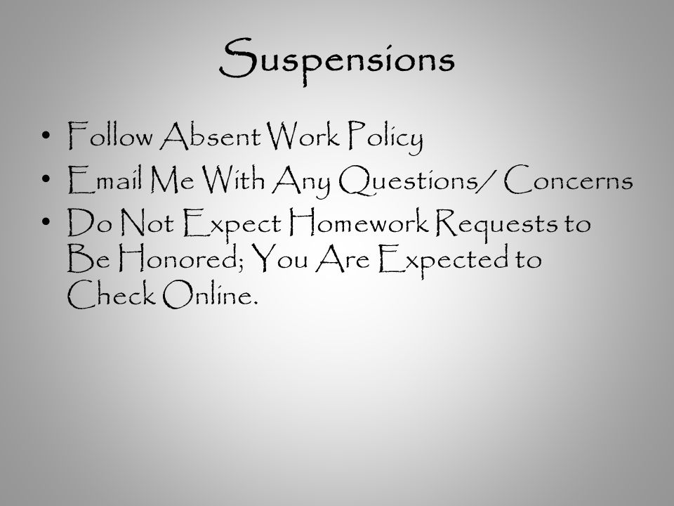 Suspensions Follow Absent Work Policy Email Me With Any Questions/ Concerns Do Not Expect Homework Requests to Be Honored; You Are Expected to Check Online.