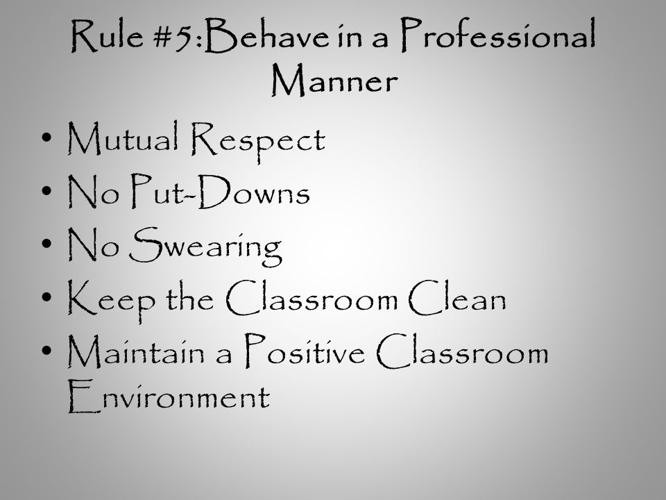 Rule #5:Behave in a Professional Manner Mutual Respect No Put-Downs No Swearing Keep the Classroom Clean Maintain a Positive Classroom Environment