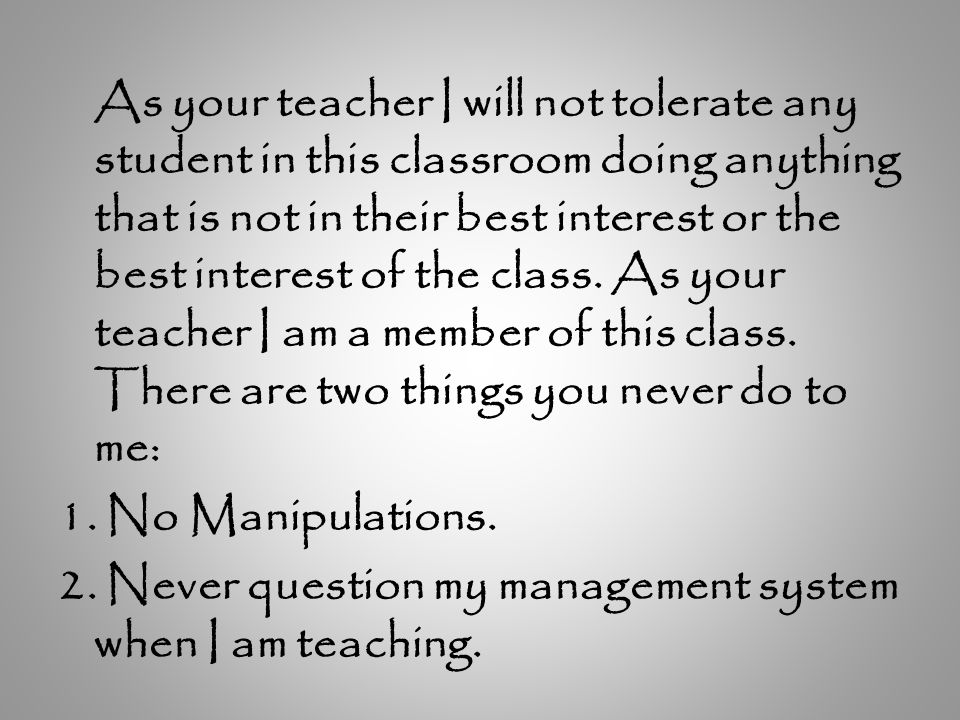 As your teacher I will not tolerate any student in this classroom doing anything that is not in their best interest or the best interest of the class.