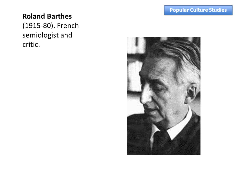 Roland Barthes (1915-80). French semiologist and critic. Popular Culture Studies