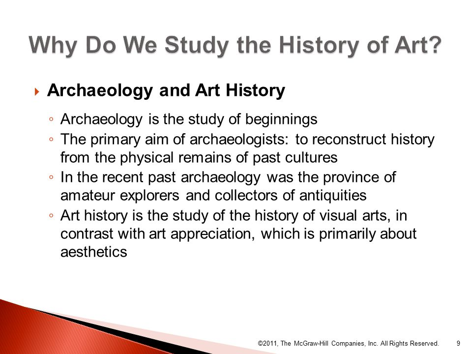 Archaeology and Art History ◦ Archaeology is the study of beginnings ◦ The primary aim of archaeologists: to reconstruct history from the physical remains of past cultures ◦ In the recent past archaeology was the province of amateur explorers and collectors of antiquities ◦ Art history is the study of the history of visual arts, in contrast with art appreciation, which is primarily about aesthetics ©2011, The McGraw-Hill Companies, Inc.