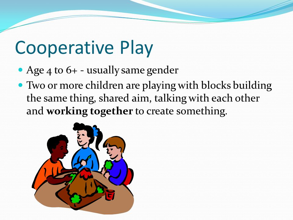 Cooperative Play Age 4 to 6+ - usually same gender Two or more children are playing with blocks building the same thing, shared aim, talking with each other and working together to create something.