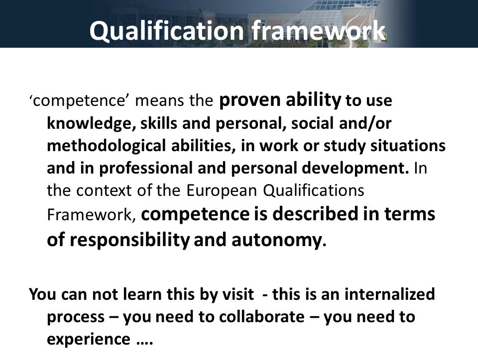 Qualification framework ' competence' means the proven ability to use knowledge, skills and personal, social and/or methodological abilities, in work or study situations and in professional and personal development.