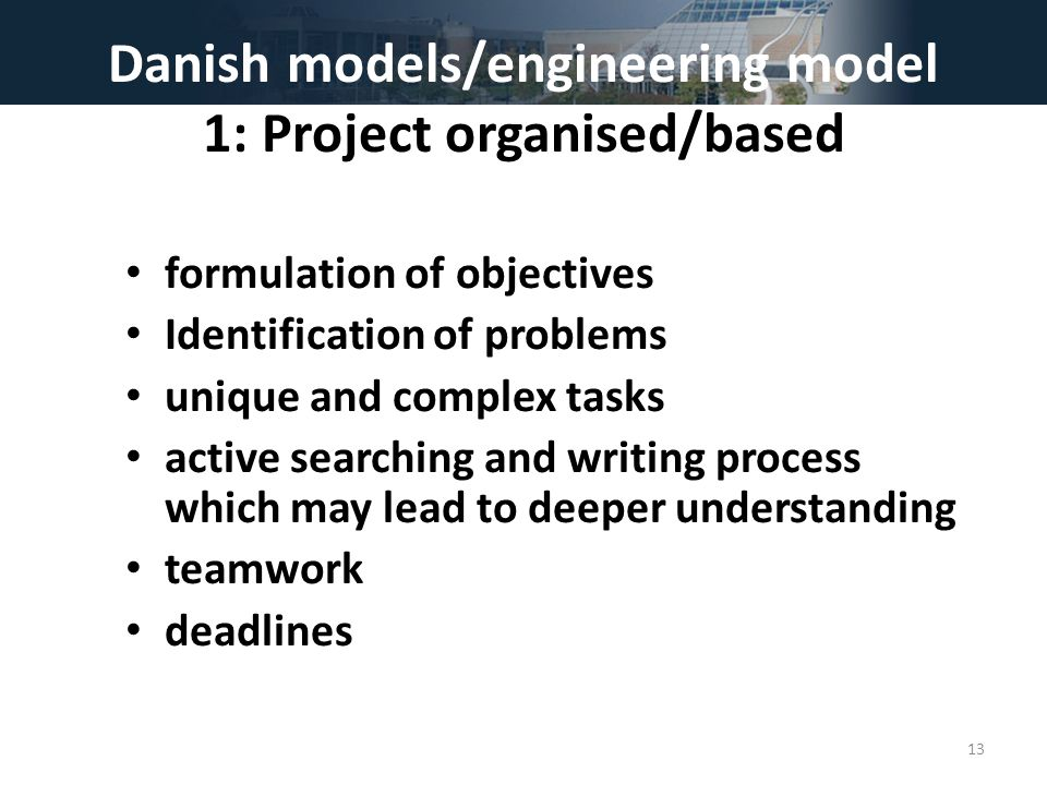 Danish models/engineering model 1: Project organised/based formulation of objectives Identification of problems unique and complex tasks active searching and writing process which may lead to deeper understanding teamwork deadlines 13