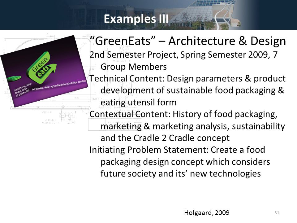 31 Examples III GreenEats – Architecture & Design 2nd Semester Project, Spring Semester 2009, 7 Group Members Technical Content: Design parameters & product development of sustainable food packaging & eating utensil form Contextual Content: History of food packaging, marketing & marketing analysis, sustainability and the Cradle 2 Cradle concept Initiating Problem Statement: Create a food packaging design concept which considers future society and its' new technologies Holgaard, 2009