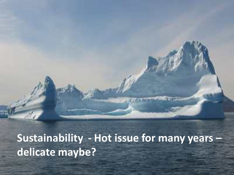 Sustainability - Hot issue for many years – delicate maybe