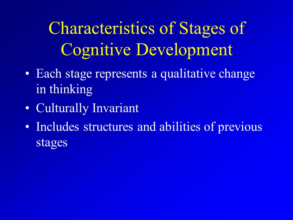 Characteristics of Stages of Cognitive Development Each stage represents a qualitative change in thinking Culturally Invariant Includes structures and abilities of previous stages