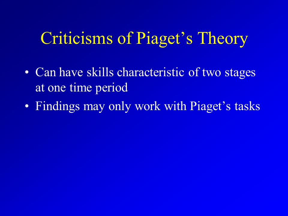 Criticisms of Piaget's Theory Can have skills characteristic of two stages at one time period Findings may only work with Piaget's tasks