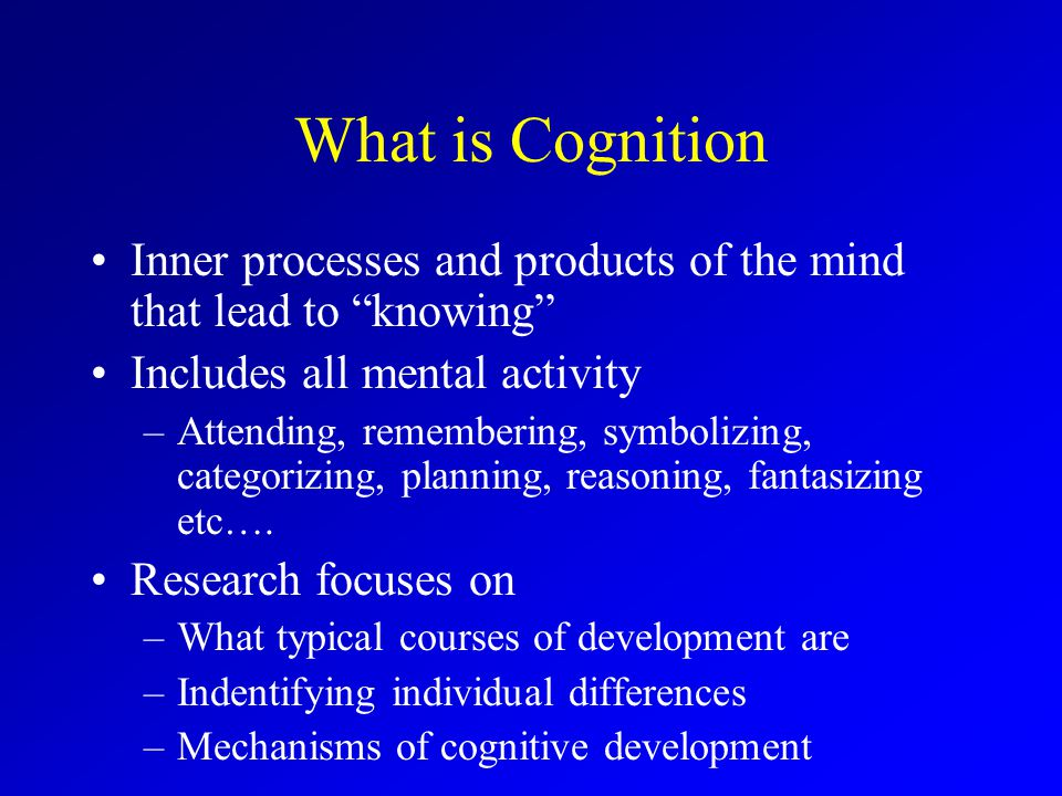What is Cognition Inner processes and products of the mind that lead to knowing Includes all mental activity –Attending, remembering, symbolizing, categorizing, planning, reasoning, fantasizing etc….