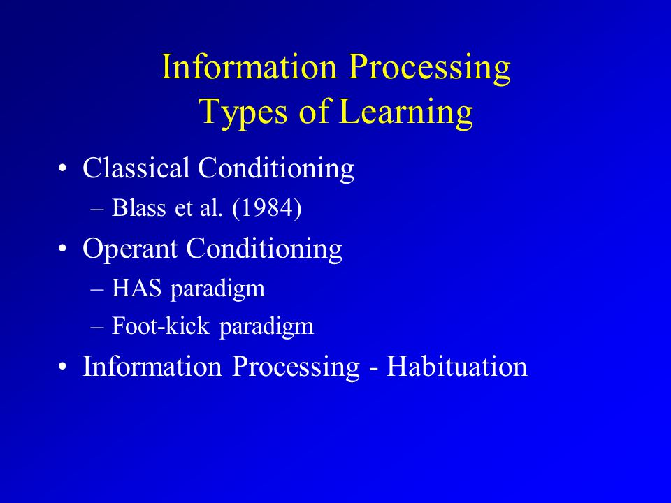 Information Processing Types of Learning Classical Conditioning –Blass et al.