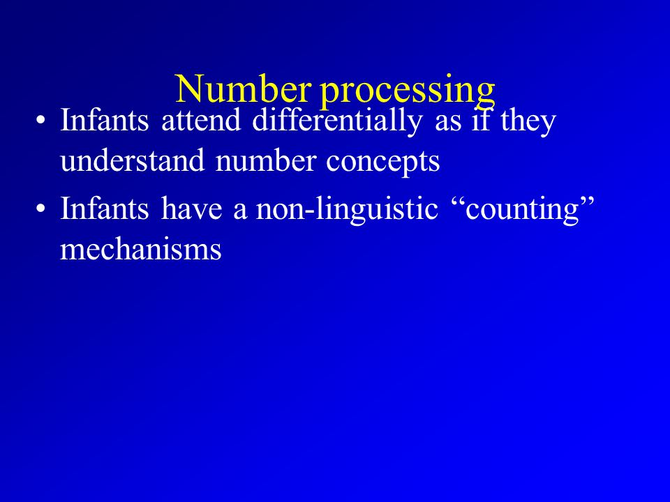 Number processing Infants attend differentially as if they understand number concepts Infants have a non-linguistic counting mechanisms