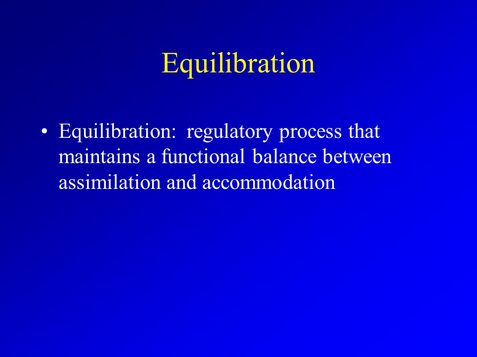 Process of Equilibration Children are satisfied with mode of thought (equilibrium) Become aware of shortcomings in existing knowledge (disequilibrium) Adopt a more sophisticated mode of thought (return to equilibrium)