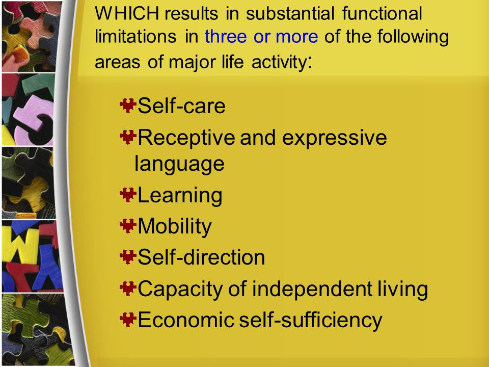 WHICH results in substantial functional limitations in three or more of the following areas of major life activity : Self-care Receptive and expressive language Learning Mobility Self-direction Capacity of independent living Economic self-sufficiency