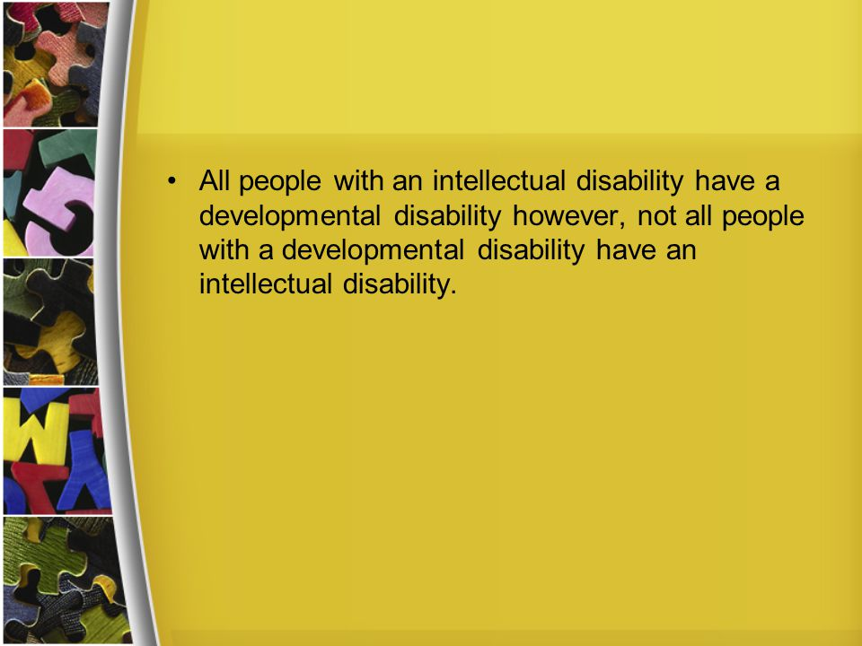 All people with an intellectual disability have a developmental disability however, not all people with a developmental disability have an intellectual disability.