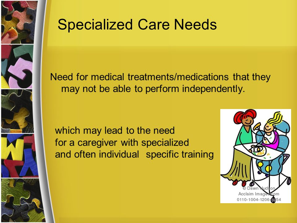 Specialized Care Needs Need for medical treatments/medications that they may not be able to perform independently.