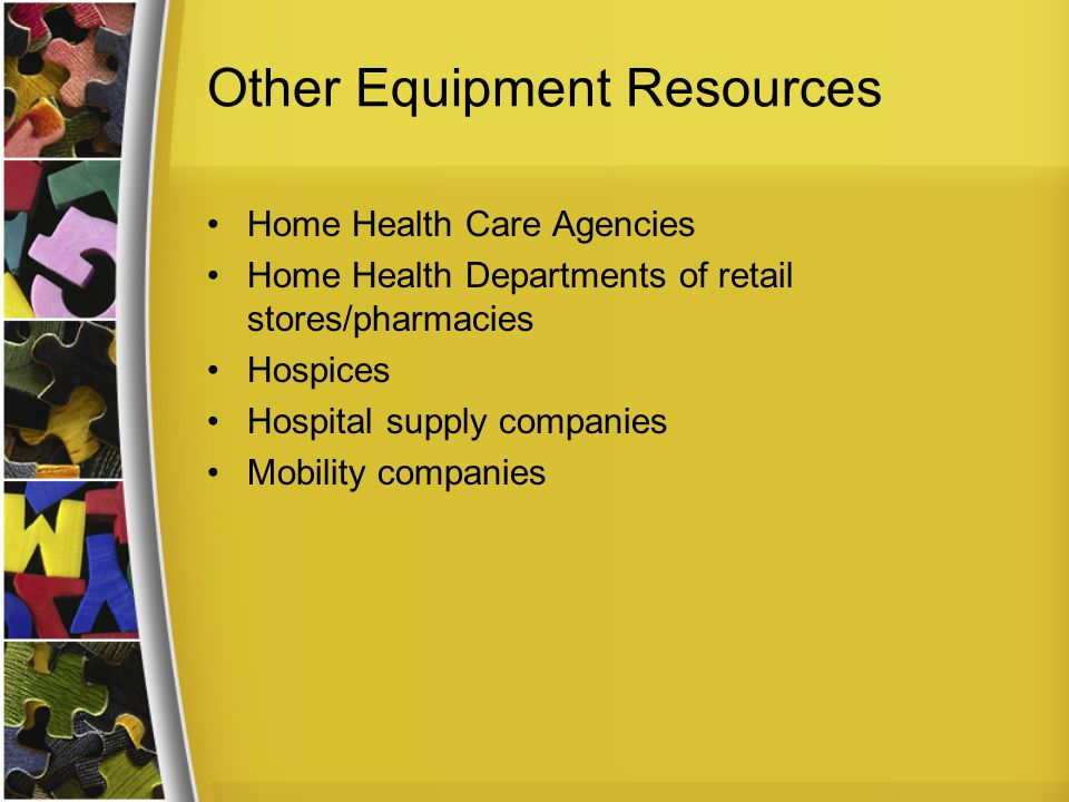 Other Equipment Resources Home Health Care Agencies Home Health Departments of retail stores/pharmacies Hospices Hospital supply companies Mobility companies