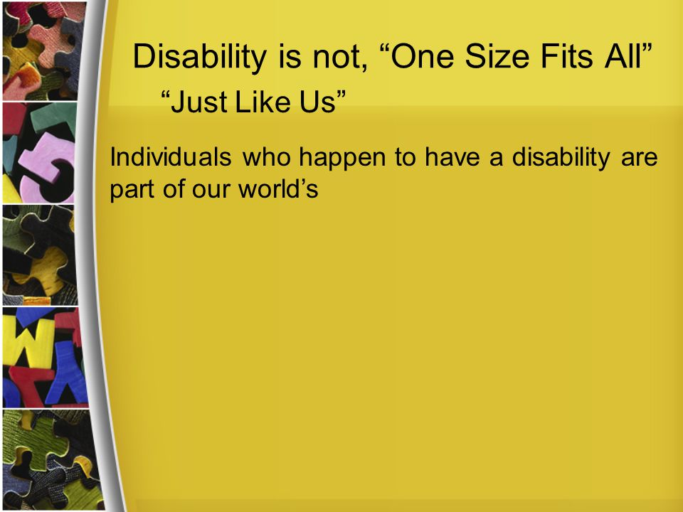 Disability is not, One Size Fits All Individuals who happen to have a disability are part of our world's Just Like Us