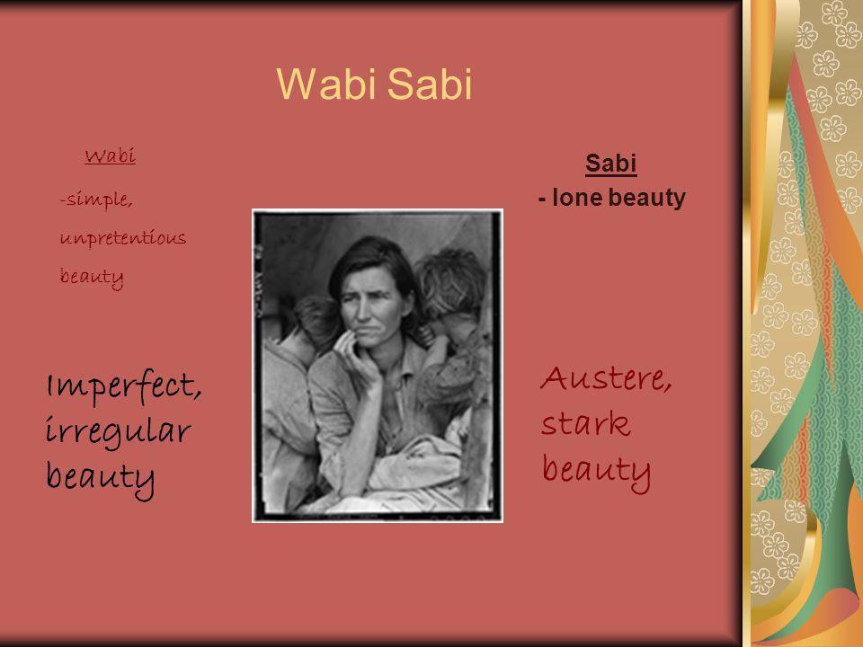 Wabi Sabi Sabi - lone beauty Wabi -simple, unpretentious beauty Imperfect, irregular beauty Austere, stark beauty