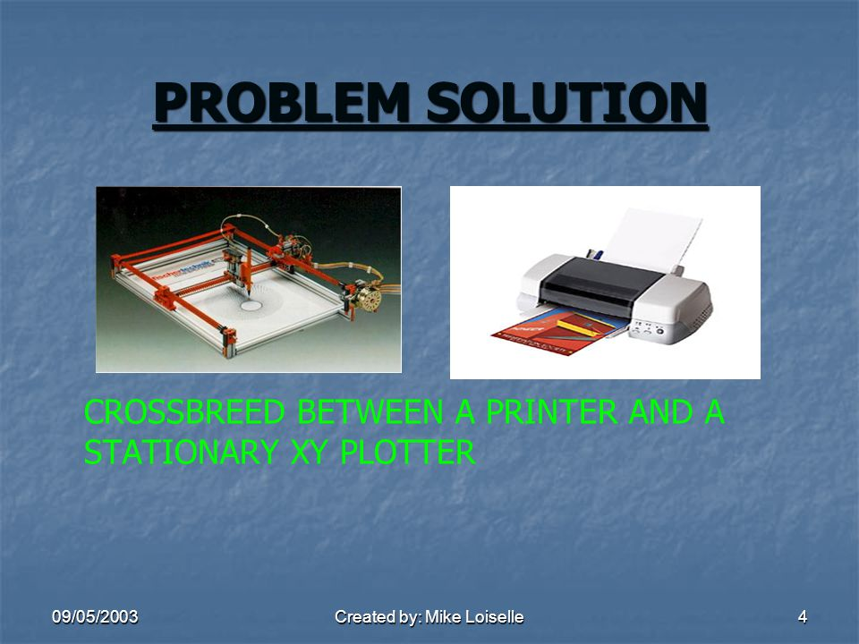 09/05/2003Created by: Mike Loiselle4 PROBLEM SOLUTION CROSSBREED BETWEEN A PRINTER AND A STATIONARY XY PLOTTER