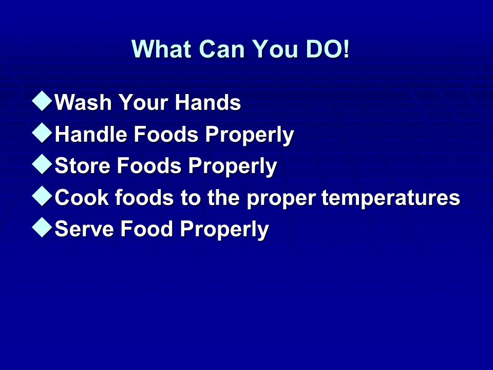 What Can You DO! u Wash Your Hands u Handle Foods Properly u Store Foods Properly u Cook foods to the proper temperatures u Serve Food Properly