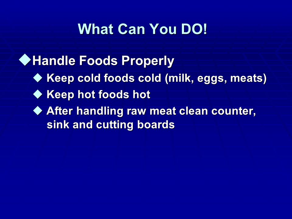 What Can You DO! u Handle Foods Properly u Keep cold foods cold (milk, eggs, meats) u Keep hot foods hot u After handling raw meat clean counter, sink