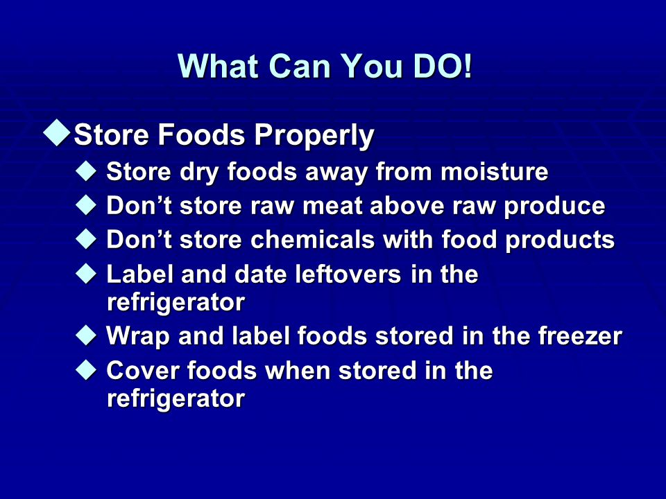 What Can You DO! u Store Foods Properly u Store dry foods away from moisture u Don't store raw meat above raw produce u Don't store chemicals with foo