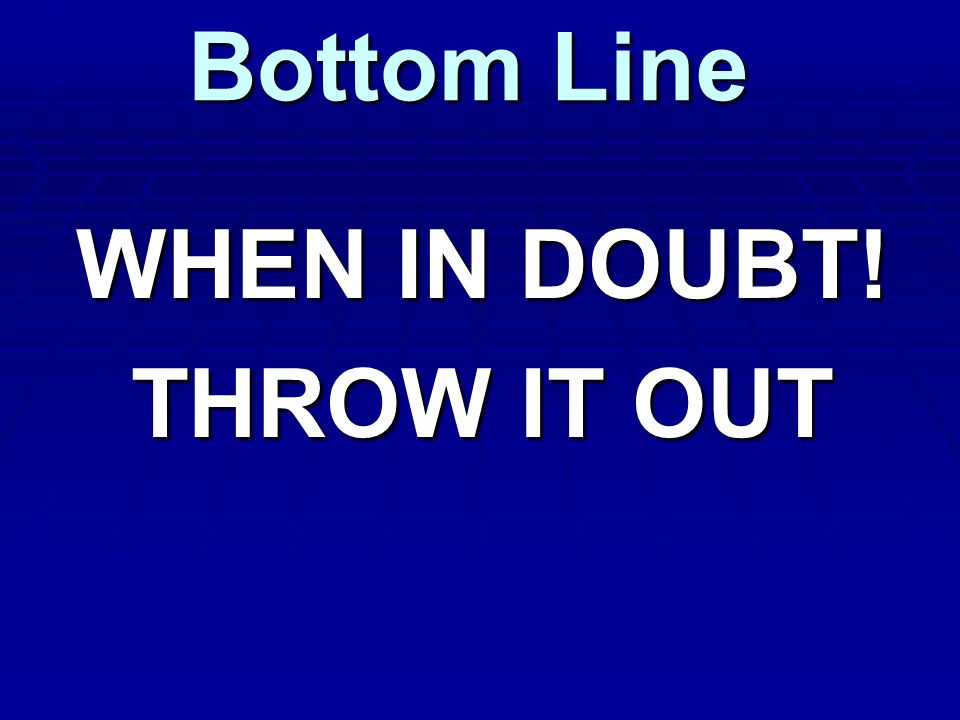 Bottom Line WHEN IN DOUBT! THROW IT OUT