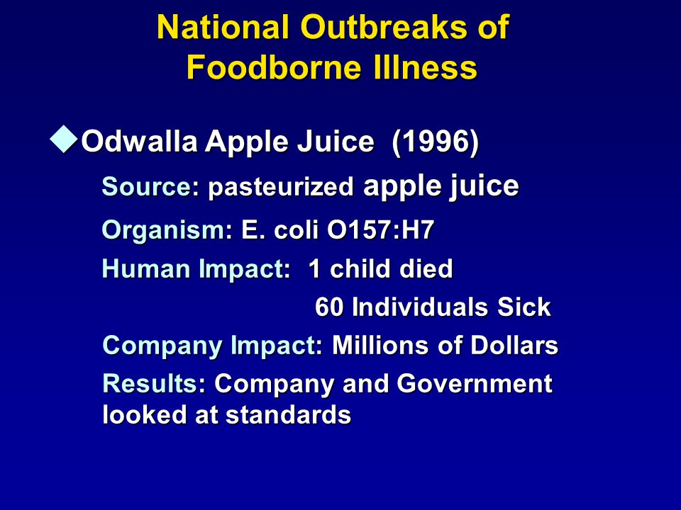 National Outbreaks of Foodborne Illness u Odwalla Apple Juice (1996) Source: pasteurized apple juice Source: pasteurized apple juice Organism: E. coli