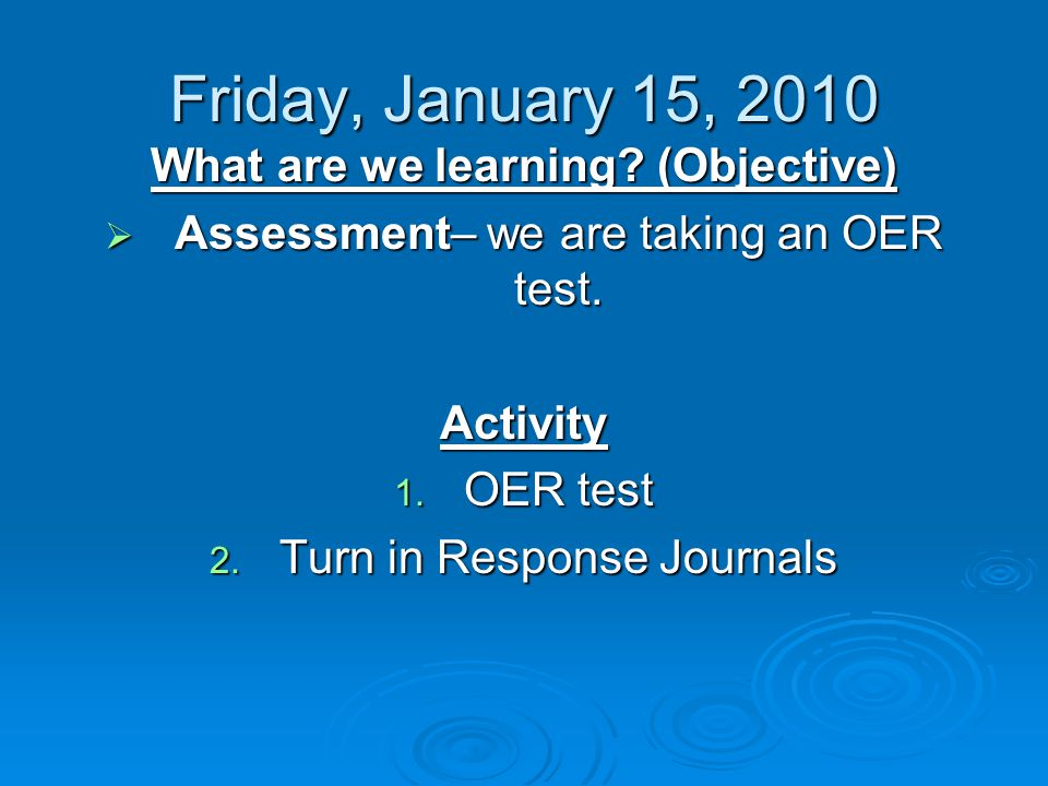 Friday, January 15, 2010 What are we learning. (Objective)  Assessment– we are taking an OER test.