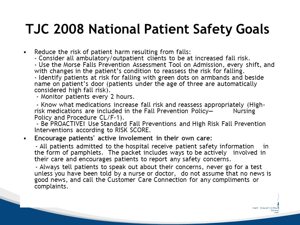TJC 2008 National Patient Safety Goals Reduce the risk of patient harm resulting from falls: - Consider all ambulatory/outpatient clients to be at inc