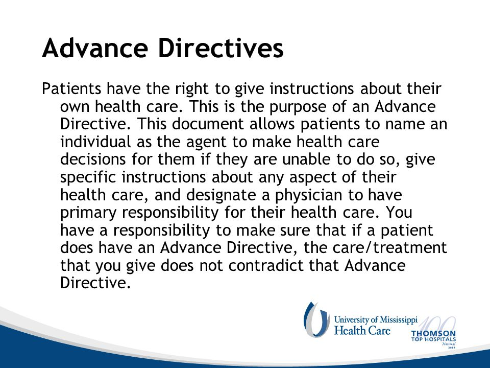 Advance Directives Patients have the right to give instructions about their own health care. This is the purpose of an Advance Directive. This documen