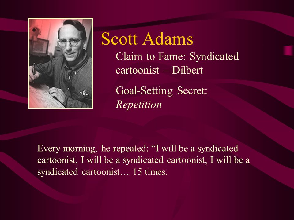 """Claim to Fame: Syndicated cartoonist – Dilbert Goal-Setting Secret: Repetition Every morning, he repeated: """"I will be a syndicated cartoonist, I will"""
