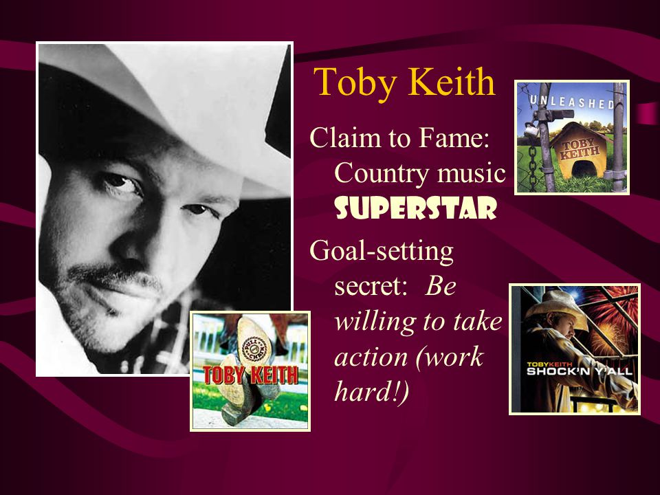 Toby Keith Claim to Fame: Country music SUPERSTAR Goal-setting secret: Be willing to take action (work hard!)