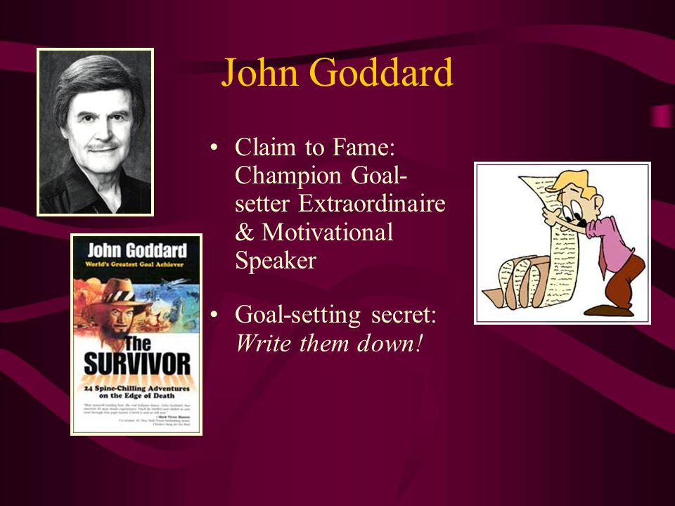 John Goddard Claim to Fame: Champion Goal- setter Extraordinaire & Motivational Speaker Goal-setting secret: Write them down!