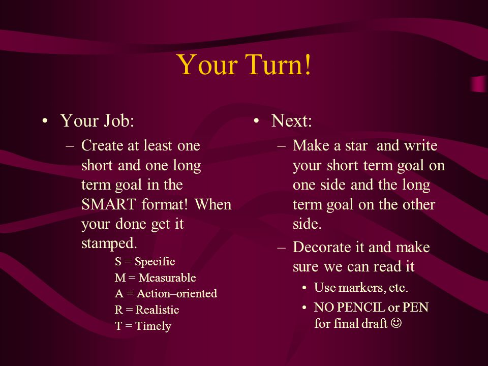 Your Turn! Your Job: –Create at least one short and one long term goal in the SMART format! When your done get it stamped. S = Specific M = Measurable