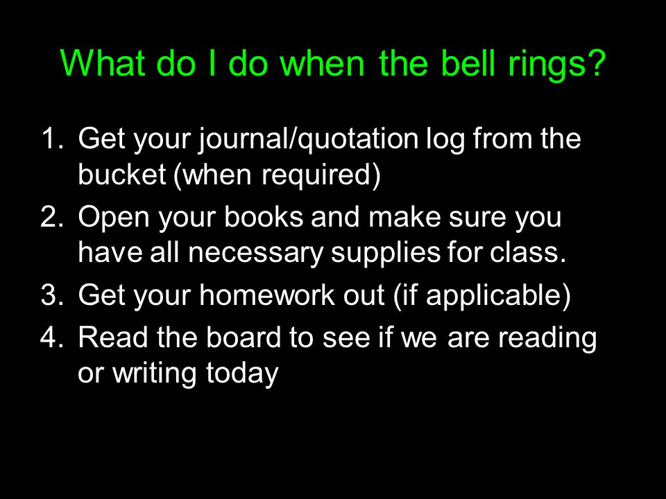 What do I do when the bell rings? 1.Get your journal/quotation log from the bucket (when required) 2.Open your books and make sure you have all necess