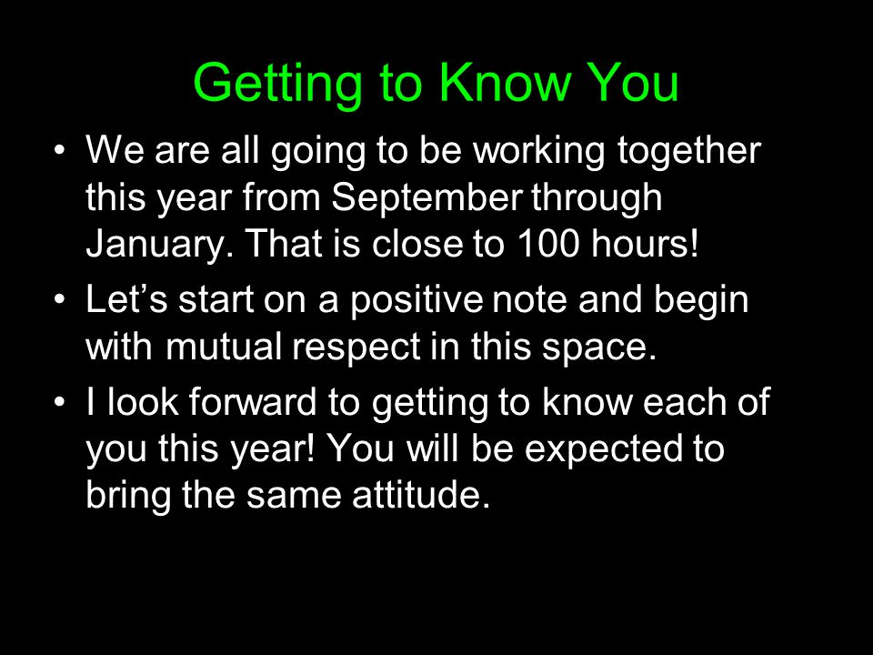 Getting to Know You We are all going to be working together this year from September through January. That is close to 100 hours! Let's start on a pos