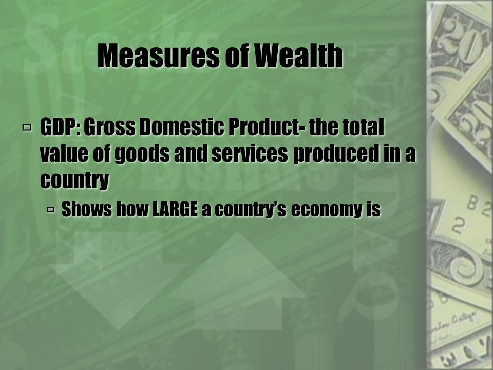 Measures of Wealth  GDP: Gross Domestic Product- the total value of goods and services produced in a country  Shows how LARGE a country's economy is  GDP: Gross Domestic Product- the total value of goods and services produced in a country  Shows how LARGE a country's economy is