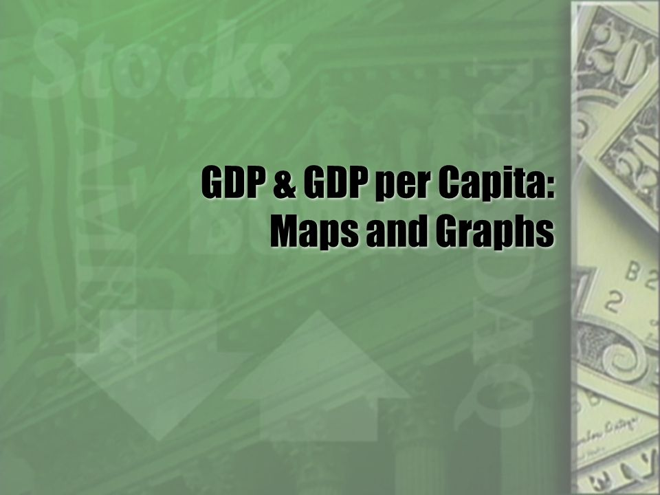 GDP & GDP per Capita: Maps and Graphs