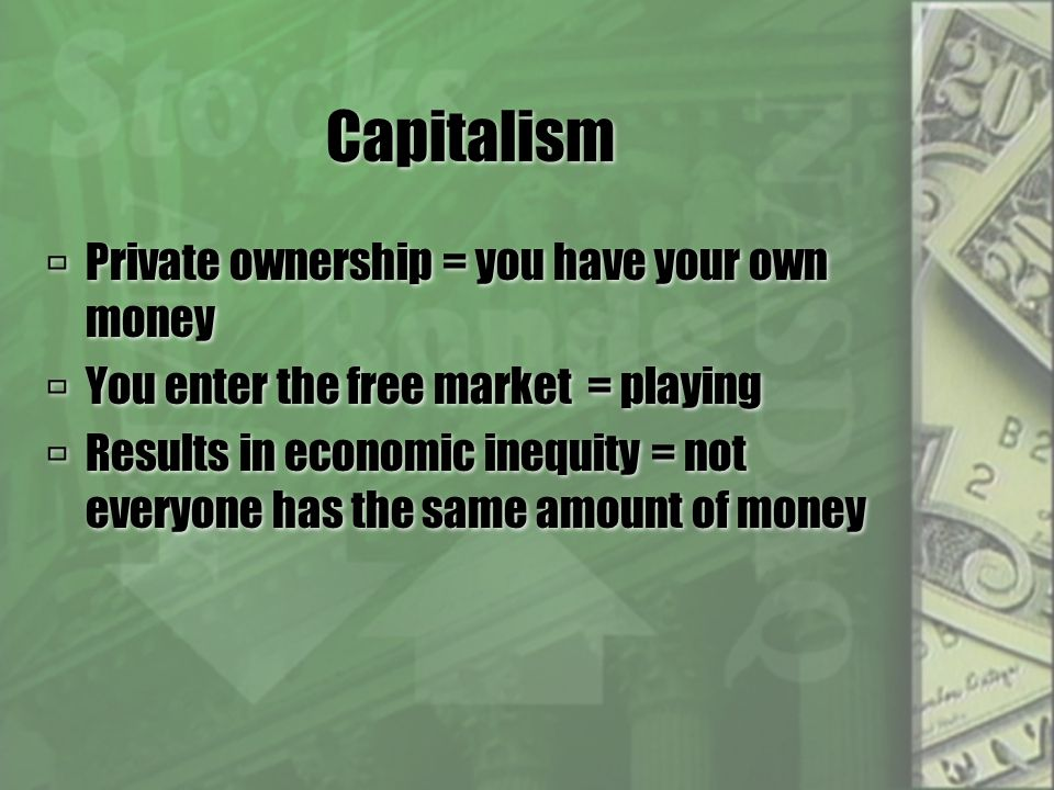Capitalism  Private ownership = you have your own money  You enter the free market = playing  Results in economic inequity = not everyone has the same amount of money  Private ownership = you have your own money  You enter the free market = playing  Results in economic inequity = not everyone has the same amount of money