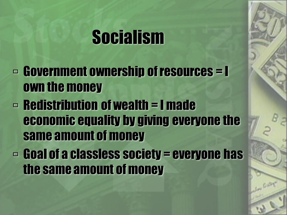 Socialism  Government ownership of resources = I own the money  Redistribution of wealth = I made economic equality by giving everyone the same amount of money  Goal of a classless society = everyone has the same amount of money  Government ownership of resources = I own the money  Redistribution of wealth = I made economic equality by giving everyone the same amount of money  Goal of a classless society = everyone has the same amount of money