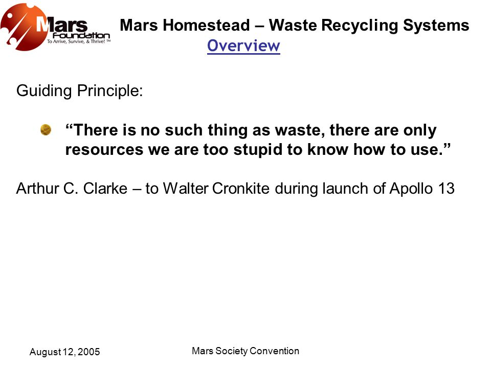 Mars Homestead – Waste Recycling Systems August 12, 2005 Mars Society Convention Overview Guiding Principle: There is no such thing as waste, there are only resources we are too stupid to know how to use. Arthur C.