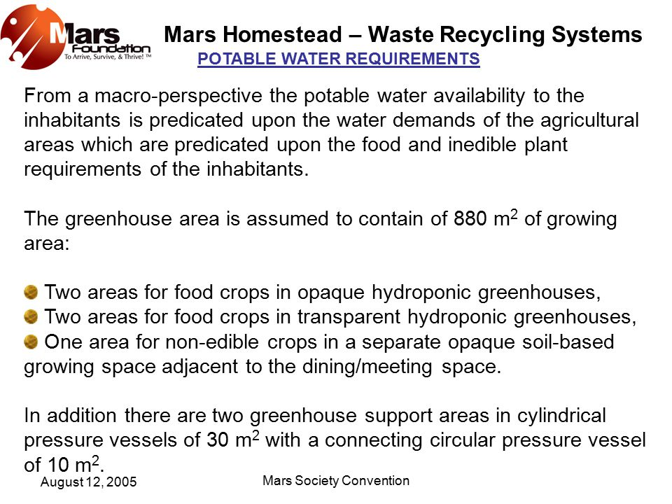 Mars Homestead – Waste Recycling Systems August 12, 2005 Mars Society Convention POTABLE WATER REQUIREMENTS From a macro-perspective the potable water availability to the inhabitants is predicated upon the water demands of the agricultural areas which are predicated upon the food and inedible plant requirements of the inhabitants.