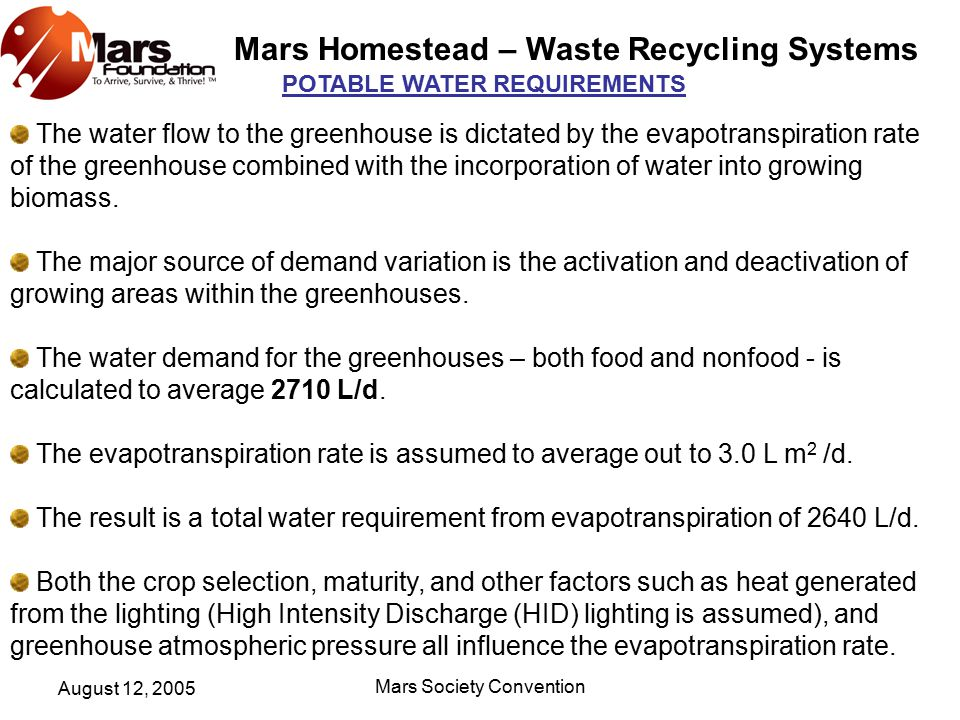 Mars Homestead – Waste Recycling Systems August 12, 2005 Mars Society Convention POTABLE WATER REQUIREMENTS The water flow to the greenhouse is dictated by the evapotranspiration rate of the greenhouse combined with the incorporation of water into growing biomass.
