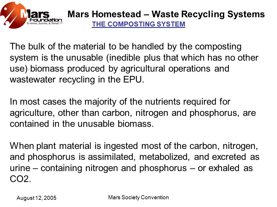 Mars Homestead – Waste Recycling Systems August 12, 2005 Mars Society Convention THE COMPOSTING SYSTEM The bulk of the material to be handled by the composting system is the unusable (inedible plus that which has no other use) biomass produced by agricultural operations and wastewater recycling in the EPU.