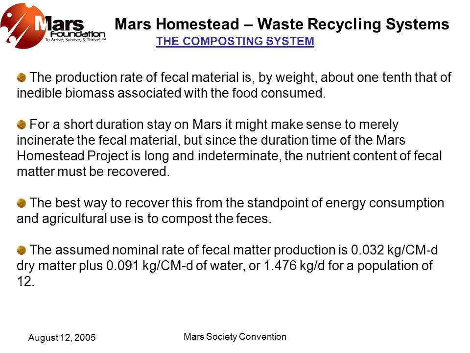 Mars Homestead – Waste Recycling Systems August 12, 2005 Mars Society Convention THE COMPOSTING SYSTEM The production rate of fecal material is, by weight, about one tenth that of inedible biomass associated with the food consumed.