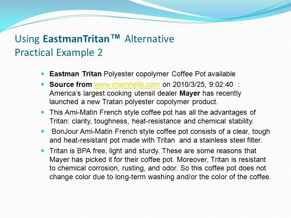 Using EastmanTritan ™ Alternative Practical Example 2 Eastman Tritan Polyester copolymer Coffee Pot available Source from www.chemhello.com on 2010/3/25, 9:02:40 : America's largest cooking utensil dealer Mayer has recently launched a new Tratan polyester copolymer product.www.chemhello.com This Ami-Matin French style coffee pot has all the advantages of Tritan: clarity, toughness, heat-resistance and chemical stability.